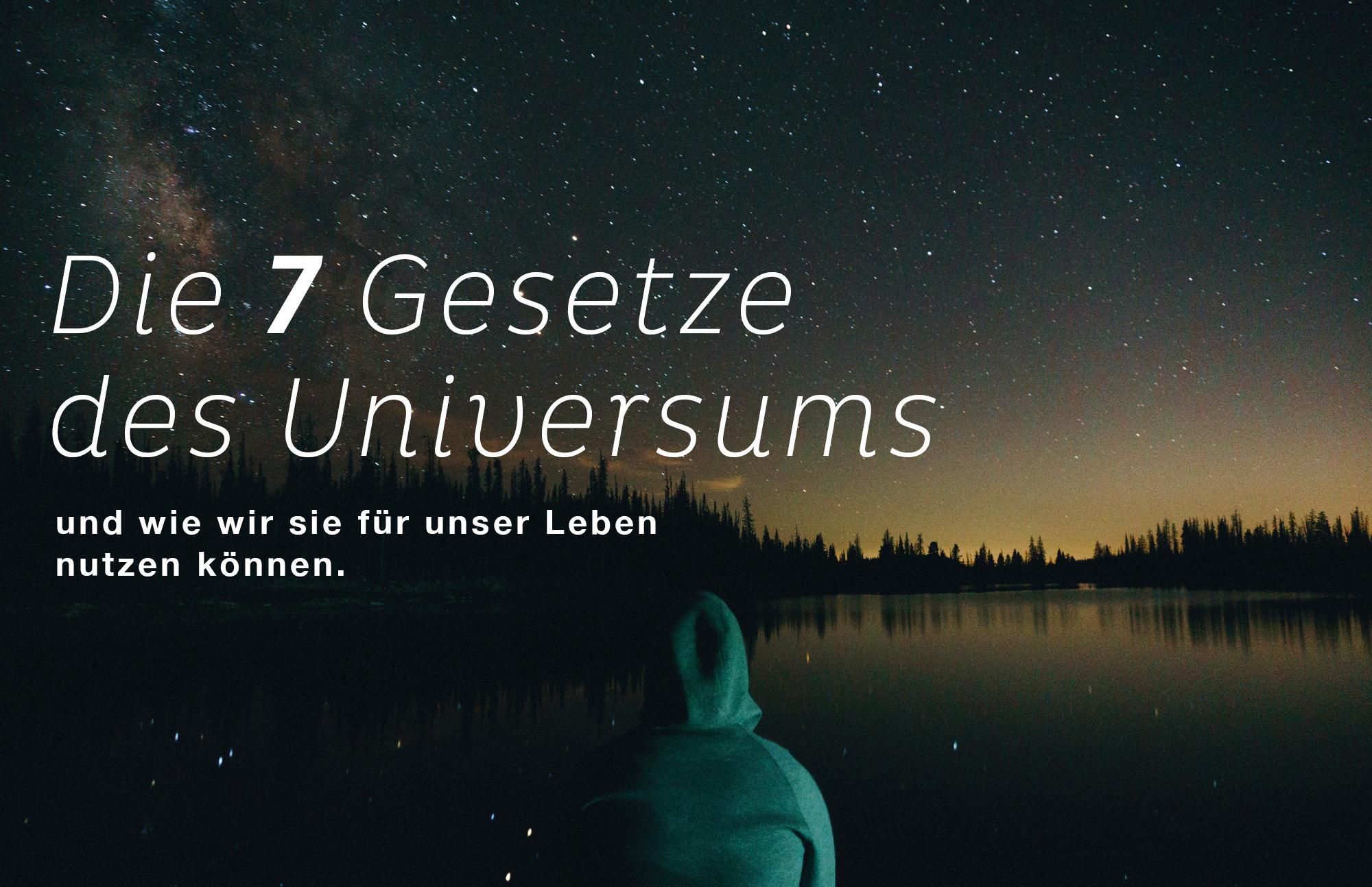 Die 7 Gesetze des Universums und wie wir sie für unser Leben nutzen können
