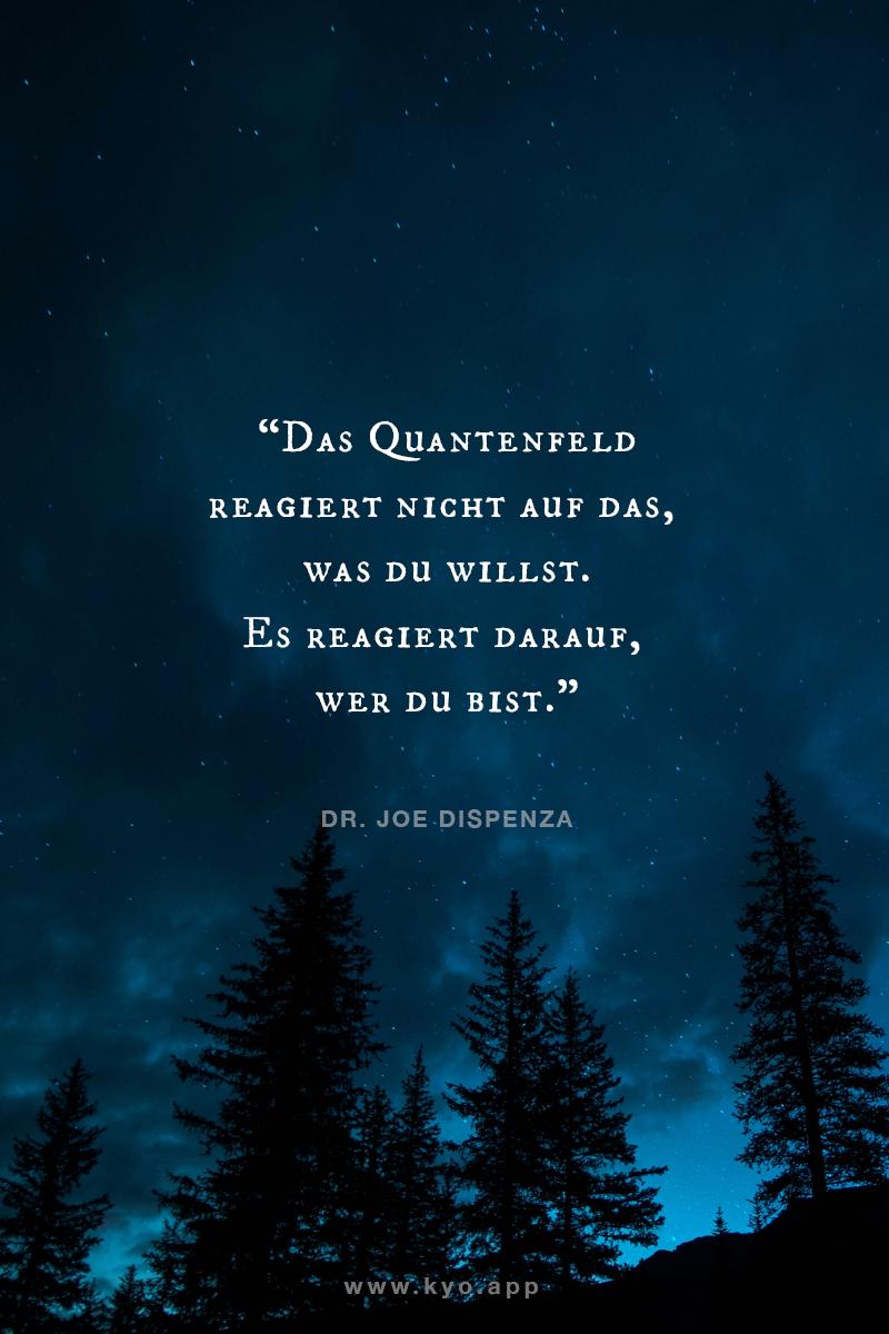 Das Quantenfeld reagiert nicht auf das, was Du willst. Es reagiert auf das, was Du bist. – Dr Joe Dispenza –
