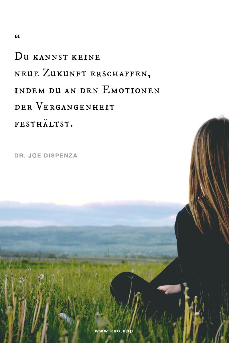 Du kannst keine neue Zukunft erschaffen, wenn Du an den Emotionen der Vergangenheit festhältst. – Dr Joe Dispenza –