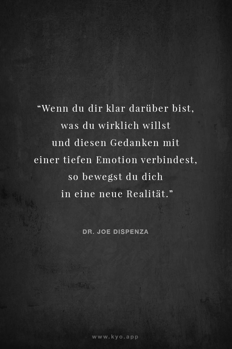 Wenn Du DIr klar darüber bist, was Du wirklich willst, und diesen Gedanken mit einer tiefen Emotion verbindest, bewegst Du Dich in eine neue Realität. – Zitat Dr Joe Dispenza –