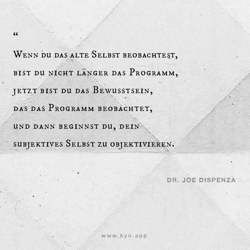 Wenn du das alte Selbst beobachtest, bist du nicht länger das Programm. – Zitat Dr Joe Dispenza –
